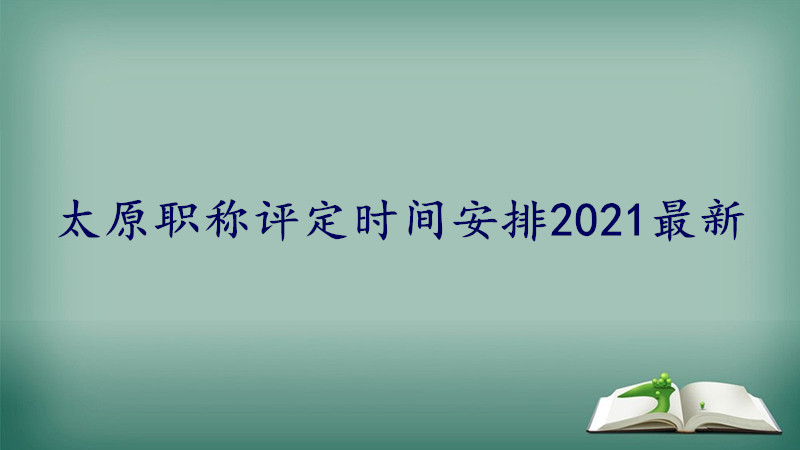 太原职称评定时间安排2021最新